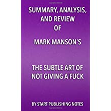 Summary, Analysis, and Review of Mark Manson's The Subtle Art of Not Giving A Fuck: A Counterintuitive Approach to Living a Good Life
