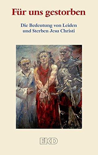 Für uns gestorben: Die Bedeutung von Leiden und Sterben Jesu Christi. Ein Grundlagentext des Rates der Evangelischen Kirche in Deutschland (EKD) (EKD-Denkschriften)