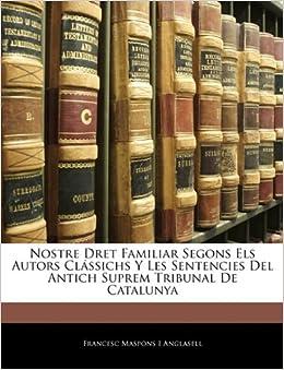 Nostre Dret Familiar Segons Els Autors Clássichs Y Les Sentencies Del Antich Suprem Tribunal De Catalunya