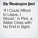 'If I Could Afford to Leave, I Would.' In Flint, a Water Crisis with No End in Sight. | Brady Dennis