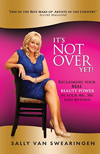 It's Not Over Yet!: Reclaiming your REAL BEAUTY POWER in your 40s, 50s and Beyond