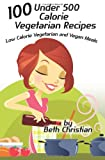 100 under 500 Calorie Vegetarian Recipes, Beth Christian, 1492325155