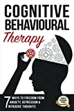 Cognitive Behavioural Therapy: 7 Ways to Freedom from Anxiety, Depression, and Intrusive Thoughts (Training, Techniques, Course, Self-Help)