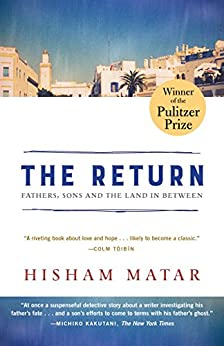 The Return (Pulitzer Prize Winner): Fathers, Sons and the Land in Between by [Matar, Hisham]