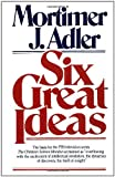Six Great Ideas, Mortimer J. Adler, 068482681X