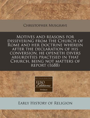 Motives and reasons for dissevering from the Church of Rome and her doctrine wherein after the declaration of his conversion, he openeth divers ... Church, being not matters of report (1688) ebook