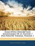 Essai D'une Description Géologique de la Tunisie / Par Philippe Thomas, Phillippe Étienne Thomas, 1141575116