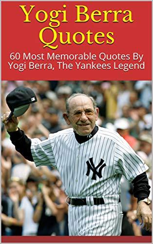 - Yogi Berra Quotes: 60 Most Memorable Quotes By Yogi Berra, The Yankees Legend