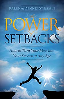 The Power of Setbacks: How to Turn Your Mess Into Your Success at Any Age by [Stemmle, Karen, Stemmle, Dennis]