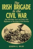 The Irish Brigade In The Civil War: The 69th New York and Other Irish Regiments of The Army Of The Potomac