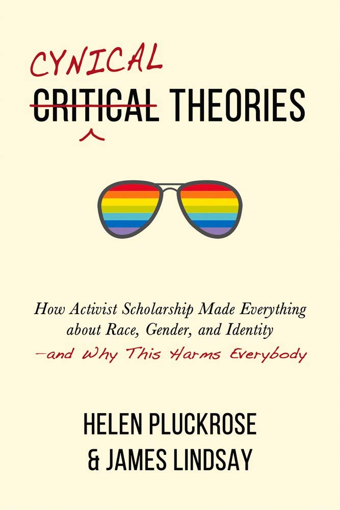 Cynical Theories: How Activist Scholarship Made Everything about Race,  Gender, and Identity―and Why This Harms Everybody: Pluckrose, Helen,  Lindsay, James: 9781634312028: Amazon.com: Books
