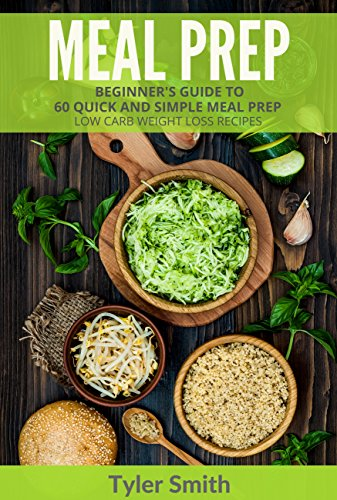 Meal Prep: Beginner's Guide to 60 Quick and Simple Low Carb Weight Loss Recipes by Tyler Smith