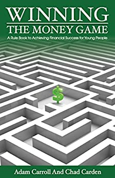 Winning The Money Game: A Rule Book to Achieving Financial Success for Young People by [Carroll, Adam, Carden, Chad]