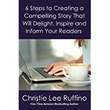 6 Steps to Creating a Compelling Story That Will Delight, Inspire and Inform Your Readers