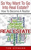 So You Want To Go Into Real Estate?: How To Become A Realtor (How To Be A Realtor Book 2)