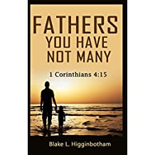 FATHERS YOU HAVE NOT MANY: 1 Corinthians 4:15
