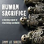 Human Sacrifice: A Shocking Exposé of Ritual Killings Worldwide | Jimmy Lee Shreeve
