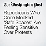 Republicans Who Once Mocked 'Safe Spaces' Are Feeling Sensitive Over Protests | David Weigel