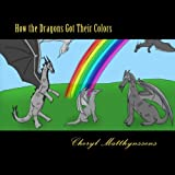 How the Dragons Got Their Colors, Cheryl Matthynssens, 1484169611