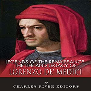 Legends of the Renaissance: The Life and Legacy of Lorenzo de' Medici Audiobook