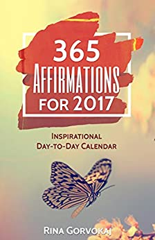 365 Affirmations For 2017: Inspirational Day-To-Day Calendar by [Gorvokaj, Rina]