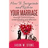 Marriage: How to Invigorate and Restore Your Marriage Through Communication, Understanding and Affection (Marriage, Relationships, Communication, Love, Marriage Counseling, Trust)