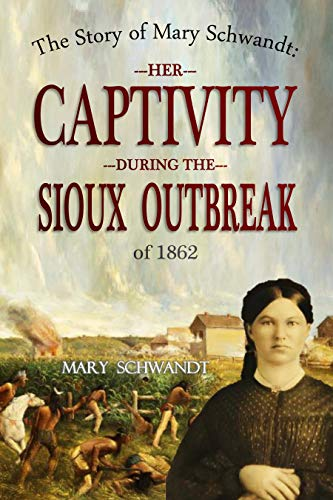 The Story of Mary Schwandt: Her Captivity During the Sioux Outbreak of 1862 by [Schwandt, Mary ]