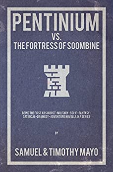 Pentinium vs. The Fortress of Soombine: Being the first absurdist-military-sci-fi-fantasy-satirical-dramedy adventure novella in a series (Pentinium Saga Book 1) by [A. Mayo, Samuel, I. Mayo, Timothy]