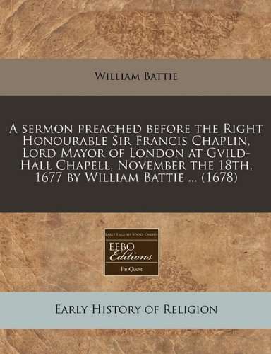 Read Online A sermon preached before the Right Honourable Sir Francis Chaplin, Lord Mayor of London at Gvild-Hall Chapell, November the 18th, 1677 by William Battie ... (1678) ebook
