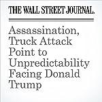 Assassination, Truck Attack Point to Unpredictability Facing Donald Trump | Carol. E. Lee,Damian Paletta