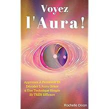 Voyez L'Aura !: Apprenez À Percevoir Et Décoder L'Aura Grâce à Une Technique Simple Et TRÈS Efficace (Droit Au But ! t. 4) (French Edition)