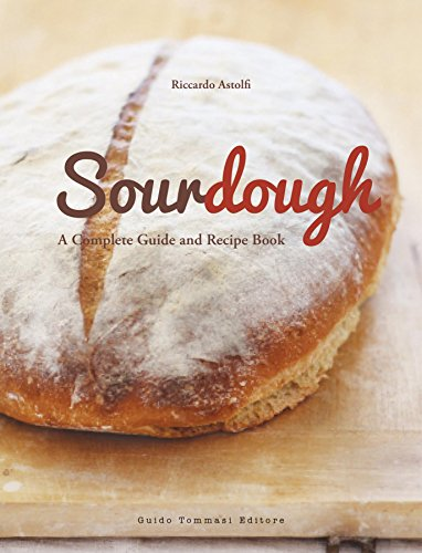 Sourdough: A Complete Guide and Recipe Book by Riccardo Astolfi