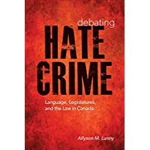 Debating Hate Crime: Language, Legislatures, and the Law in Canada (Law and Society)