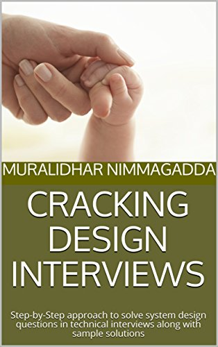 Cracking Design Interviews  Step By Step Approach To Solve System Design Questions In Technical Interviews Along With Sample Solutions