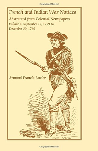 French and Indian War Notices Abstracted from Colonial Newspapers, Volume 4: September 17, 1759 to December 30, 1760