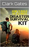 How To Build The Ultimate Disaster Survival Kit (Surviving at Home, Surviving Away from Home)