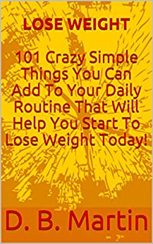 LOSE WEIGHT: 101 Crazy Simple Things You Can Add To Your Daily Routine That Will Help You Start To Lose Weight Today! by [Martin, D. B.]