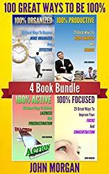 100 Great Ways To Be 100%: 4 Book Bundle (100% Active, 100% Focused, 100% Organized, 100% Productive.) (How To Be 100% 5)