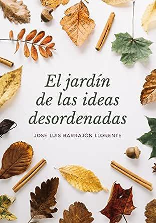 El jardín de las ideas desordenadas eBook: Llorente, José Luis Barrajón: Amazon.es: Tienda Kindle