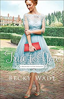 True to You (A Bradford Sisters Romance Book #1) by [Wade, Becky]