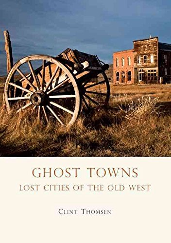 Read Online [Ghost Towns: Lost Cities of the Old West] (By: Clint Thomsen) [published: April, 2012] ebook