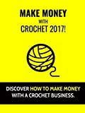 Make Money With Crochet 2017: Discover How To Make Money With A Crochet Business!