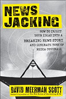 Newsjacking: How to Inject your Ideas into a Breaking News Story and Generate Tons of Media Coverage by [Scott, David Meerman]