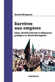 Survivre aux empires. Islam, identité nationale et allégeances politiques en Bosnie-Herzégovine par Xavier Bougarel
