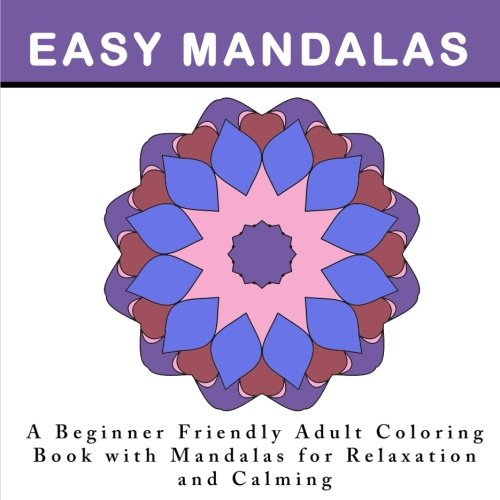 Easy Mandalas A Beginner Friendly Adult Coloring Book With For Relaxation And Calming An Anti Stress Adults Simple Designs