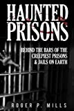 Haunted Prisons: Behind The Bars Of The Creepiest Prisons & Jails On Earth (Haunted Asylums) (Volume 2)
