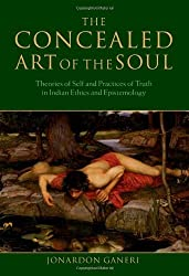 The Concealed Art of the Soul: Theories of the Self and Practices of Truth in Indian Ethics and Epistemology by Jonardon Ganeri (2007-08-23)