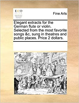 Elegant extracts for the German flute or violin. Selected from the most favorite songs andc, sung in theatres and public places. Price 2 dollars.