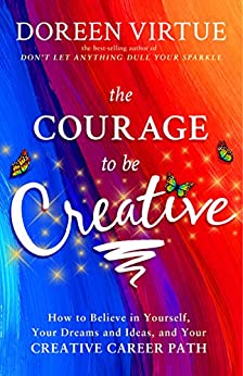The Courage to Be Creative: How to Believe in Yourself, Your Dreams and Ideas, and Your Creative Career Path by [Virtue, Doreen]