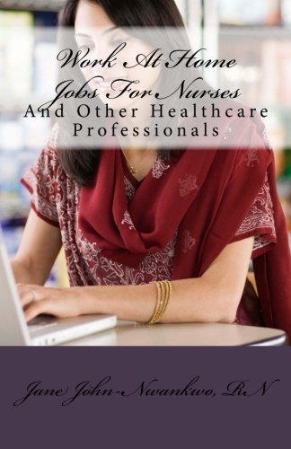Work At Home Jobs For Nurses: And Other Healthcare Professionals (How to make a million in Nursing)
